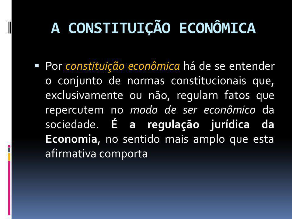 A CONSTITUIÇÃO ECONÔMICA Por constituição econômica há de se entender o conjunto de normas constitucionais que, exclusivamente ou não, regulam fatos q