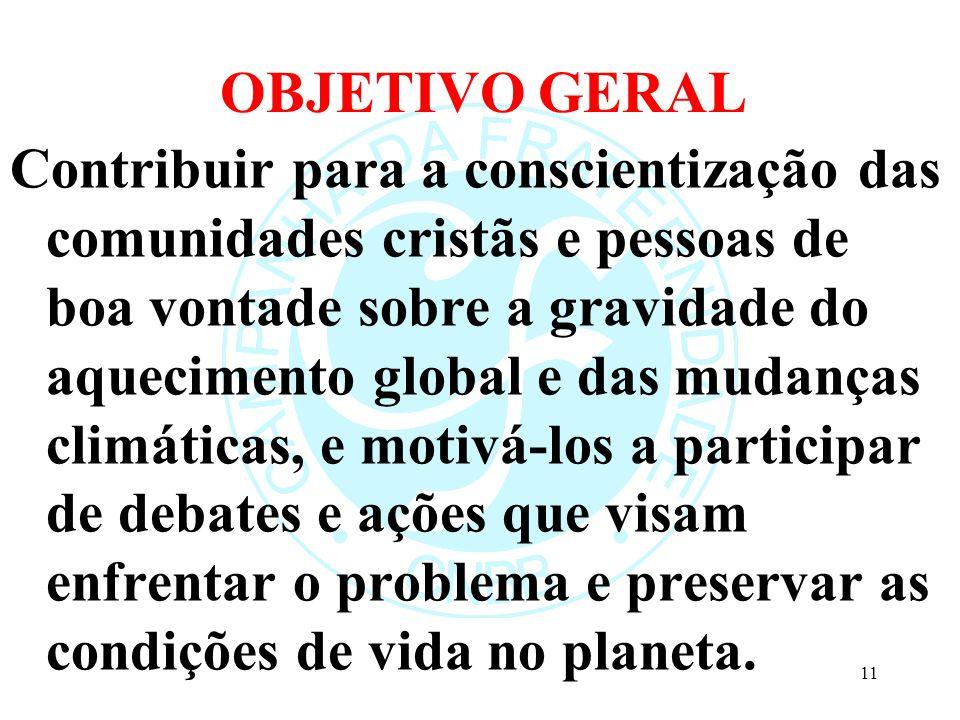 OBJETIVO GERAL Contribuir para a conscientização das comunidades cristãs e pessoas de boa vontade sobre a gravidade do aquecimento global e das mudanç