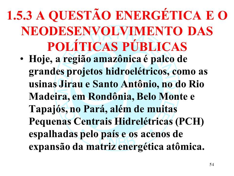 1.5.3 A QUESTÃO ENERGÉTICA E O NEODESENVOLVIMENTO DAS POLÍTICAS PÚBLICAS Hoje, a região amazônica é palco de grandes projetos hidroelétricos, como as