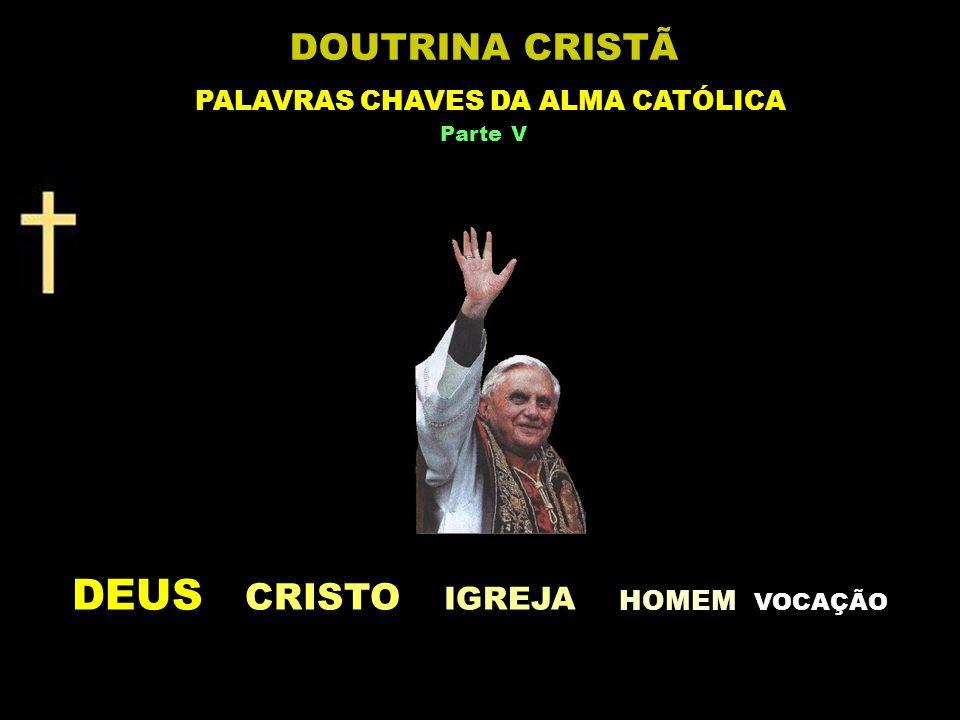 DEUS CRISTO IGREJA HOMEM V OCAÇÃO DOUTRINA CRISTÃ PALAVRAS CHAVES DA ALMA CATÓLICA Parte V