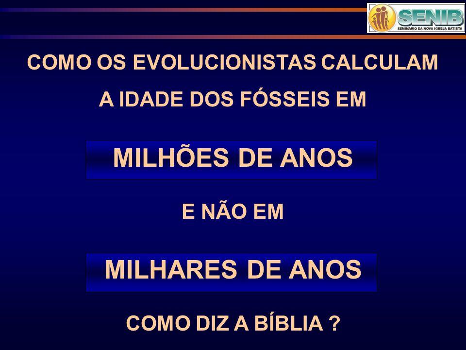COMO OS EVOLUCIONISTAS CALCULAM A IDADE DOS FÓSSEIS EM MILHÕES DE ANOS E NÃO EM MILHARES DE ANOS COMO DIZ A BÍBLIA ?