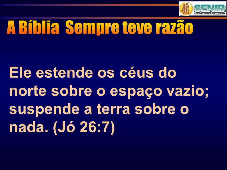 Ele estende os céus do norte sobre o espaço vazio; suspende a terra sobre o nada. (Jó 26:7)