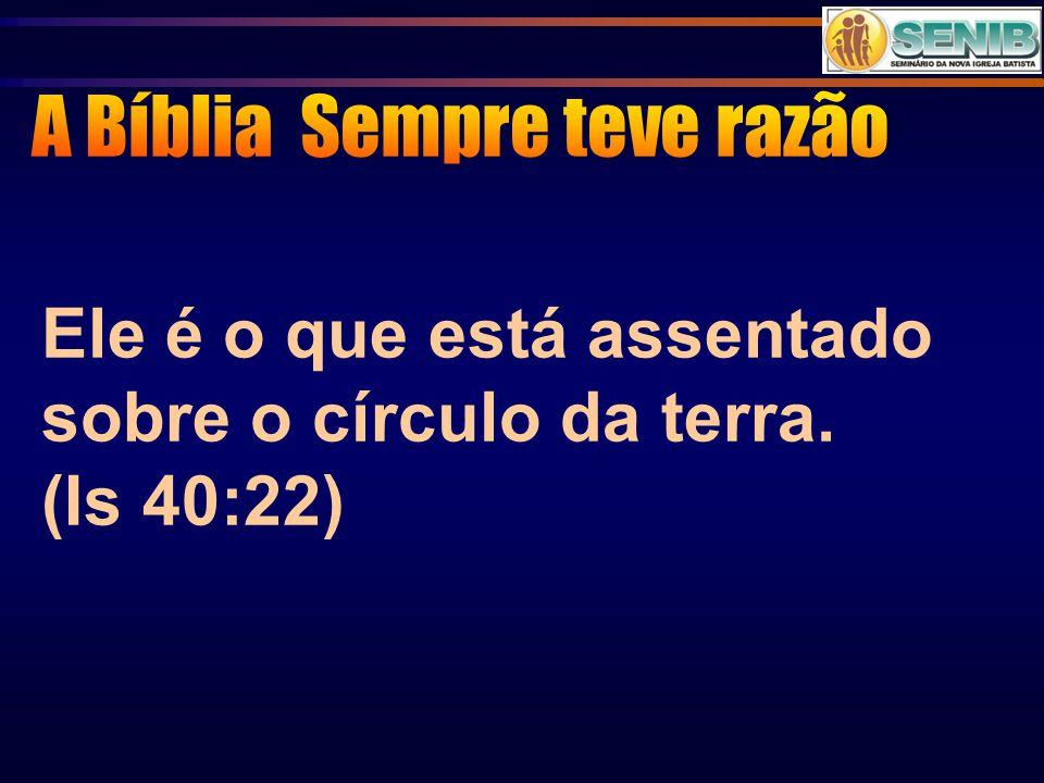 Ele é o que está assentado sobre o círculo da terra. (Is 40:22)