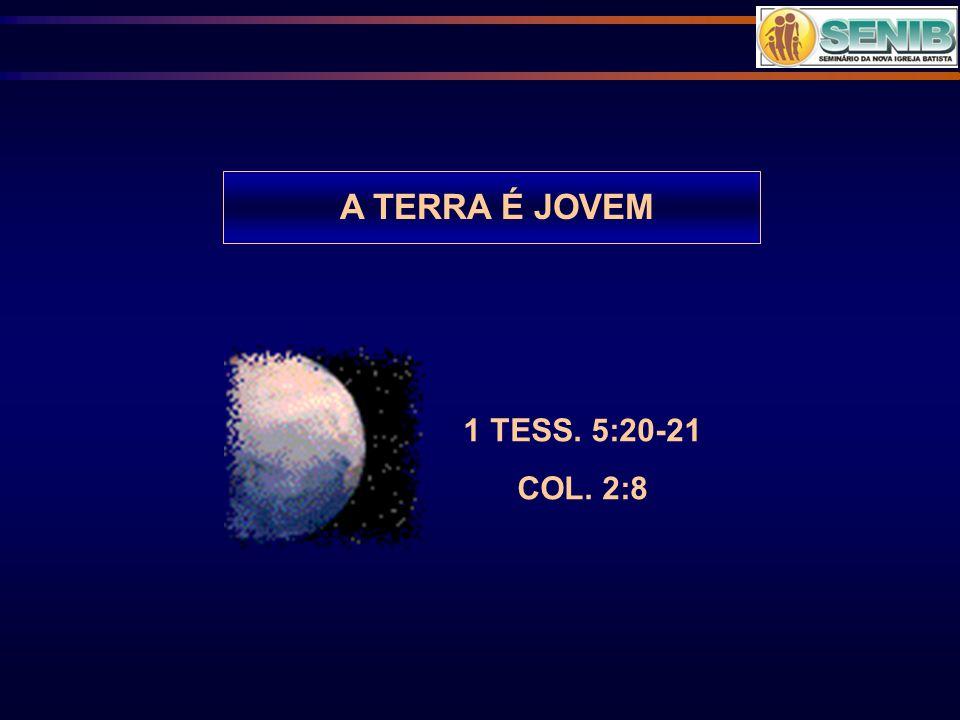 A TERRA É JOVEM 1 TESS. 5:20-21 COL. 2:8