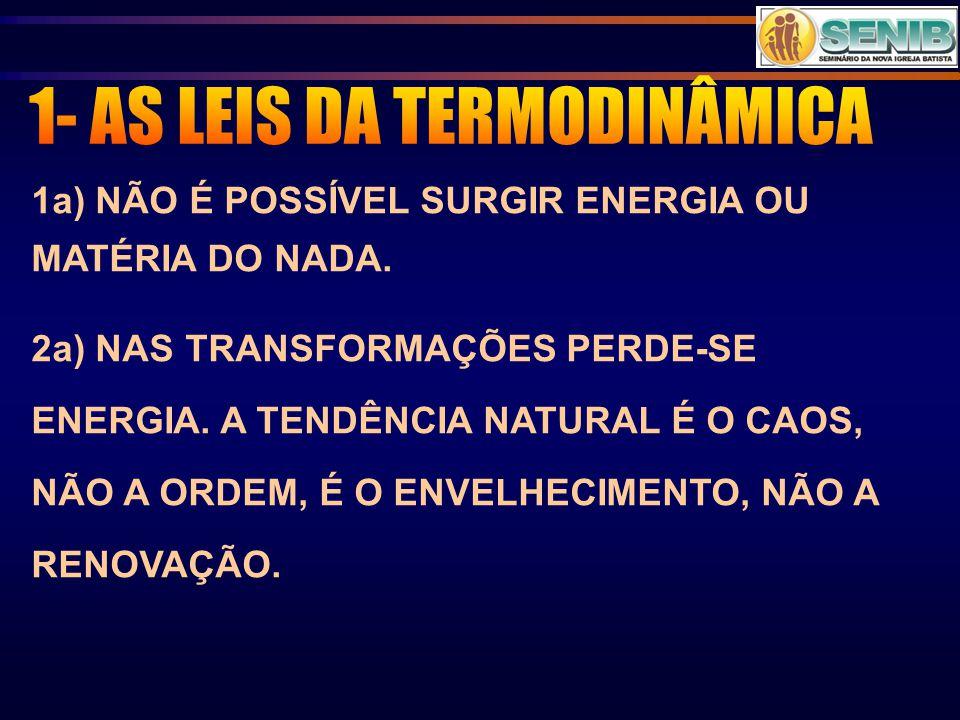 1a) NÃO É POSSÍVEL SURGIR ENERGIA OU MATÉRIA DO NADA. 2a) NAS TRANSFORMAÇÕES PERDE-SE ENERGIA. A TENDÊNCIA NATURAL É O CAOS, NÃO A ORDEM, É O ENVELHEC