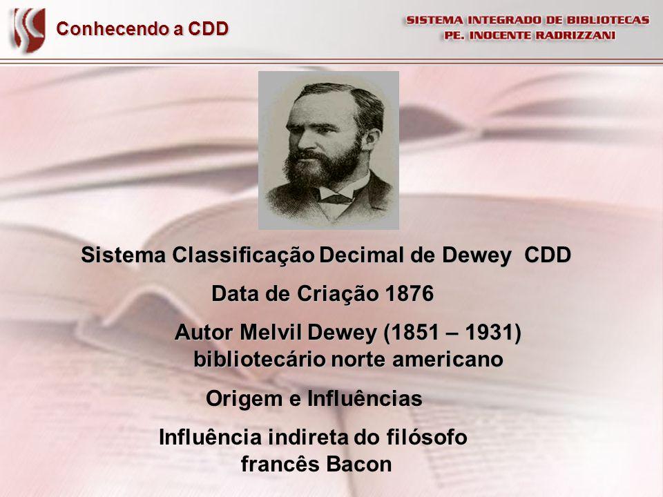 Conhecendo a CDD Sistema Classificação Decimal de Dewey CDD Data de Criação 1876 Origem e Influências Autor Melvil Dewey (1851 – 1931) bibliotecário n