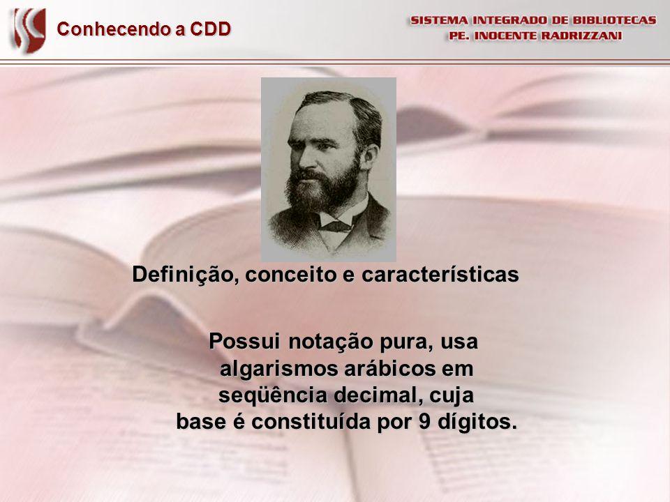 Conhecendo a CDD Definição, conceito e características Possui notação pura, usa algarismos arábicos em algarismos arábicos em seqüência decimal, cuja