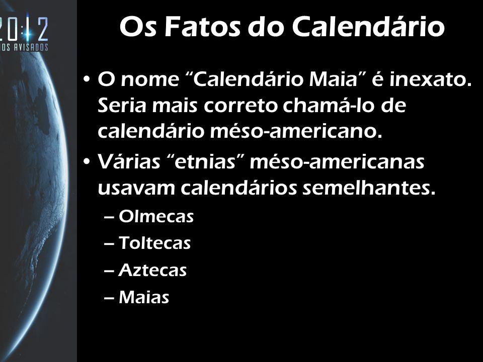 Os Fatos do Calendário O nome Calendário Maia é inexato. Seria mais correto chamá-lo de calendário méso-americano. Várias etnias méso-americanas usava