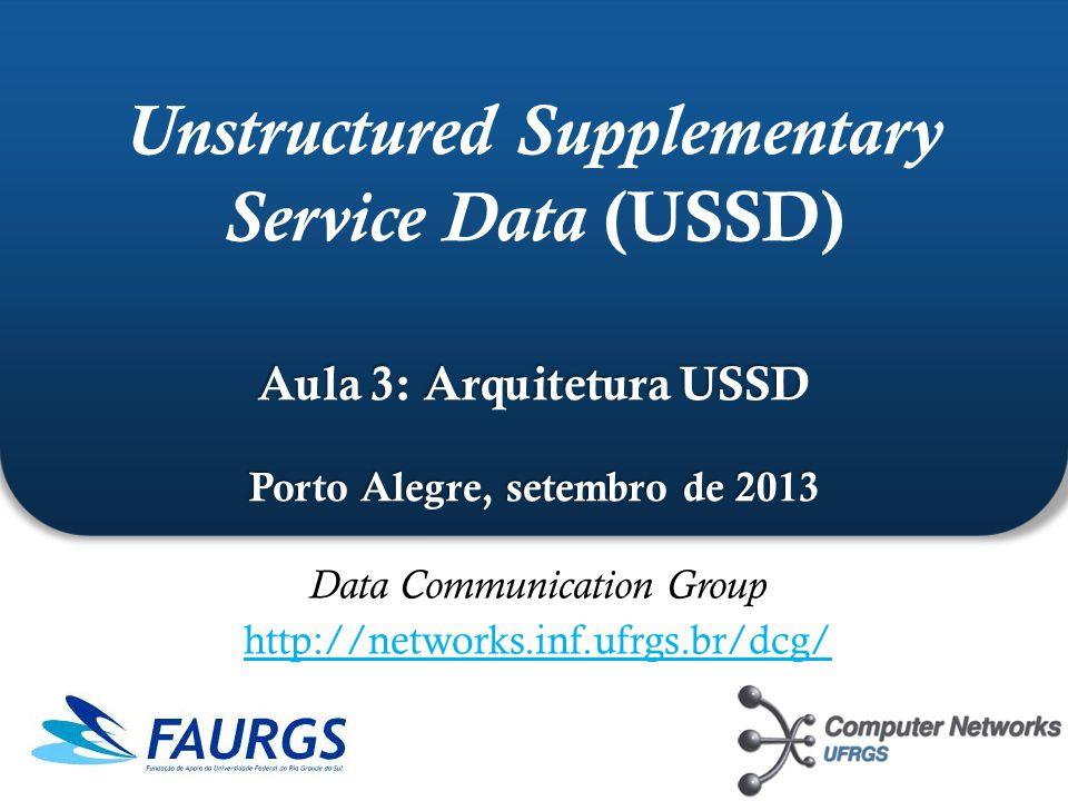 12 Unstructured Supplementary Service Data (USSD) Porto Alegre, setembro de 2013 Quando transmitir (8n-1) caracteres (ex: 7, 14, 21...) restam 7 bits em zero no fim da mensagem b7b6b5b4b3b2b1b0 1 1000111 11100011 11101100 00001111 01110100 11101011 00000001 Receptor confundirá os bits de padding com o símbolo @, codificado como 0000000 Incluir no fim da mensagem
