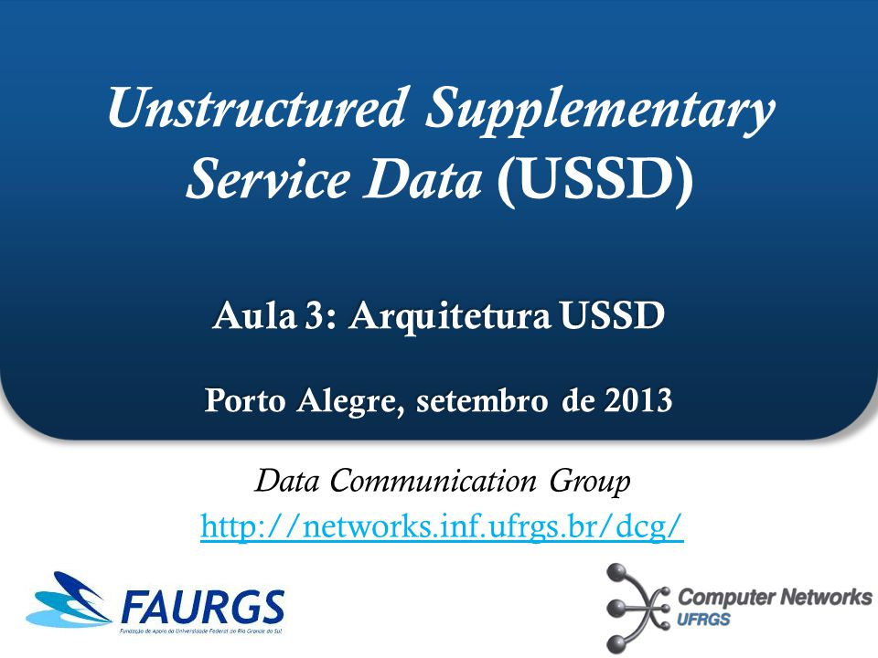 ` Aula 3: Arquitetura USSD Porto Alegre, setembro de 2013 Unstructured Supplementary Service Data (USSD) Aula 3: Arquitetura USSD Porto Alegre, setemb