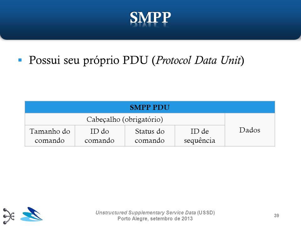 39 Unstructured Supplementary Service Data (USSD) Porto Alegre, setembro de 2013 Possui seu próprio PDU ( Protocol Data Unit ) SMPP PDU Cabeçalho (obr
