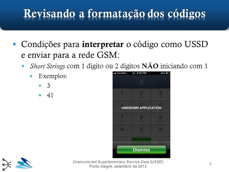8 Unstructured Supplementary Service Data (USSD) Porto Alegre, setembro de 2013 Condições para interpretar o código como chamada ( código NÃO USSD ): Qualquer código não coberto pelas condições anteriores Exemplo: 12 ( Short Strings com 2 dígitos iniciando com 1) 1234324 ( String não finalizada com #) *#*#*#2 (Não é uma Short String, etc.) etc.