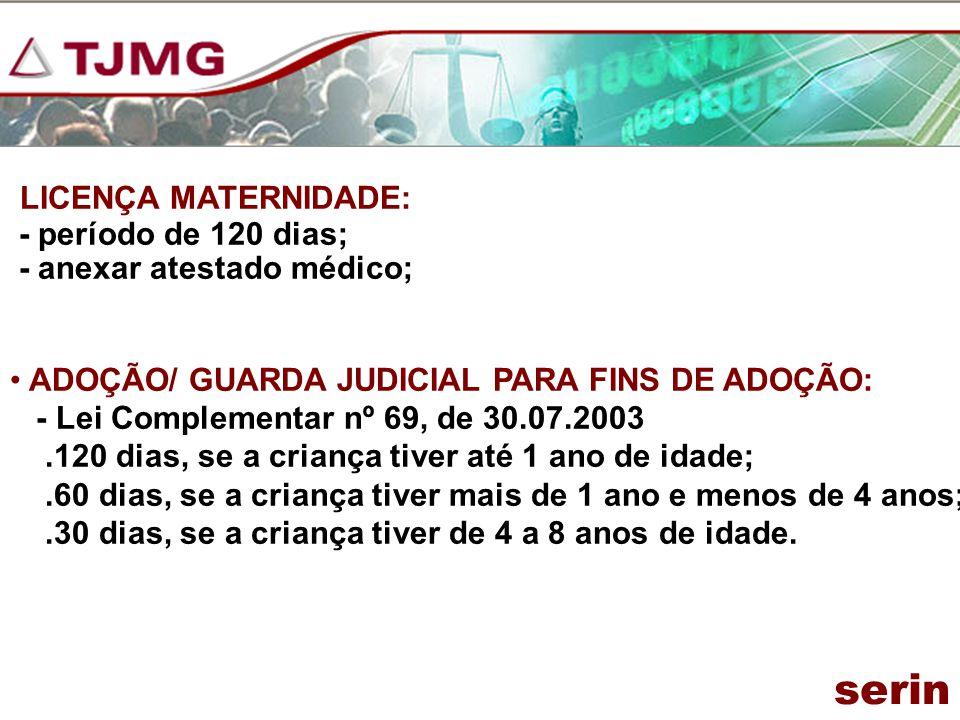 LICENÇA MATERNIDADE: - período de 120 dias; - anexar atestado médico; ADOÇÃO/ GUARDA JUDICIAL PARA FINS DE ADOÇÃO: - Lei Complementar nº 69, de 30.07.