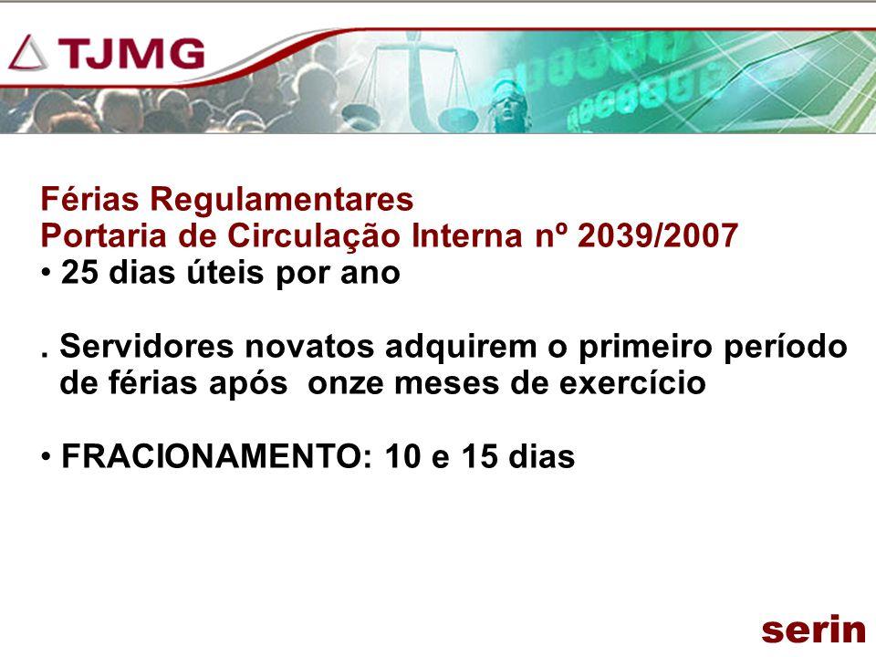 Férias Regulamentares Portaria de Circulação Interna nº 2039/2007 25 dias úteis por ano. Servidores novatos adquirem o primeiro período de férias após