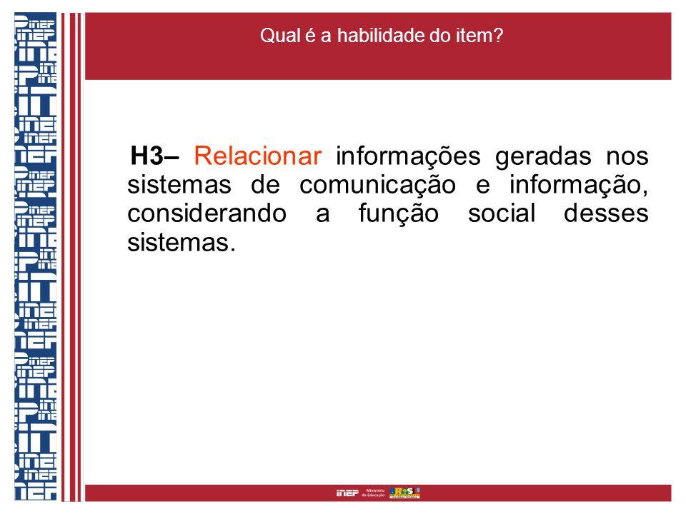 Qual é a habilidade do item? H3– Relacionar informações geradas nos sistemas de comunicação e informação, considerando a função social desses sistemas