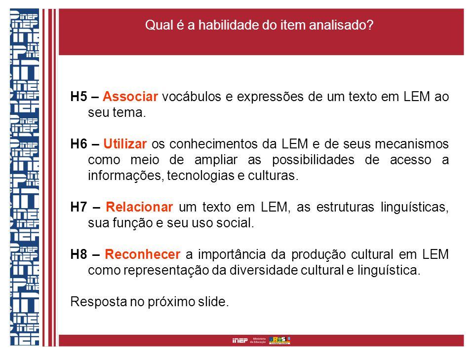 Qual é a habilidade do item analisado? H5 – Associar vocábulos e expressões de um texto em LEM ao seu tema. H6 – Utilizar os conhecimentos da LEM e de