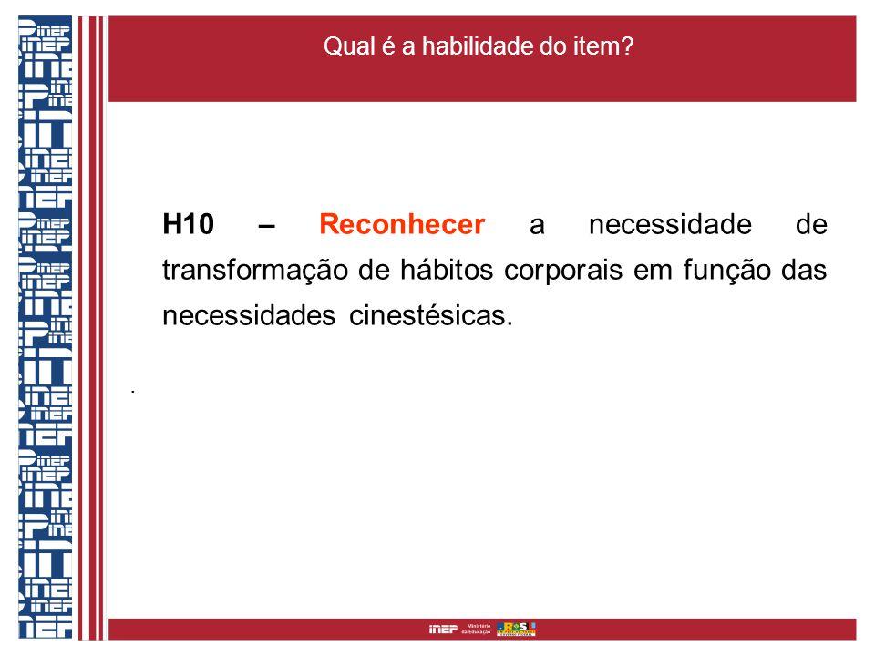 Qual é a habilidade do item? H10 – Reconhecer a necessidade de transformação de hábitos corporais em função das necessidades cinestésicas..