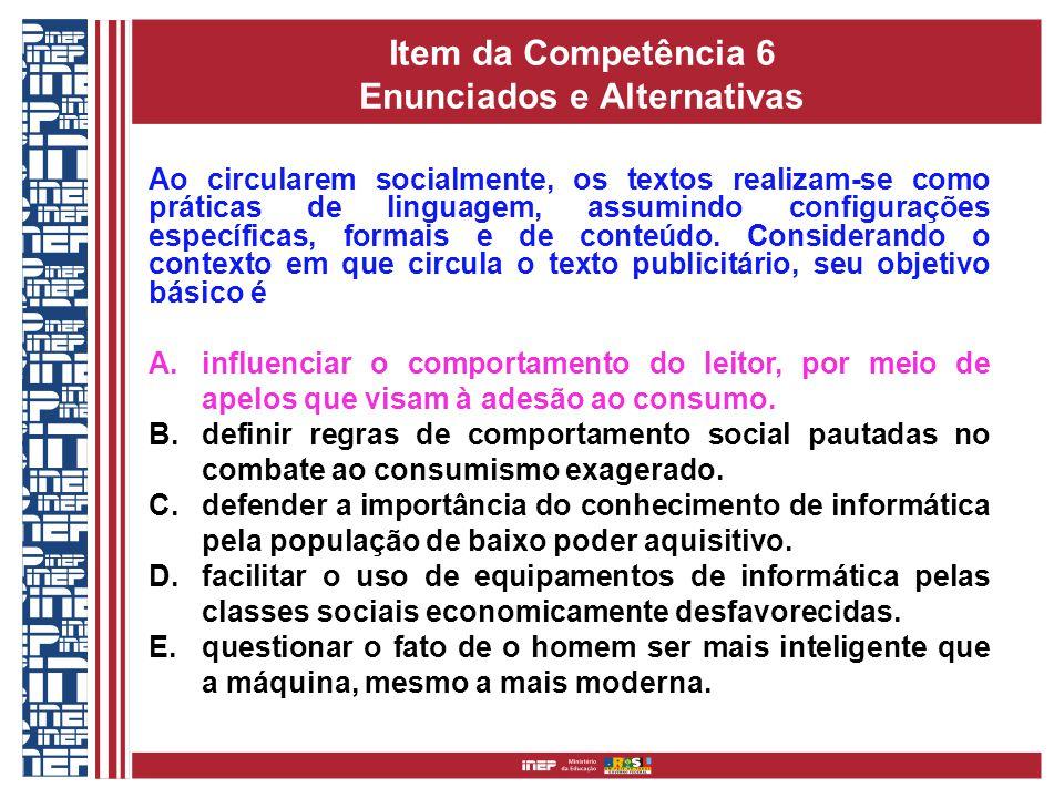 Item da Competência 6 Enunciados e Alternativas Ao circularem socialmente, os textos realizam-se como práticas de linguagem, assumindo configurações específicas, formais e de conteúdo.