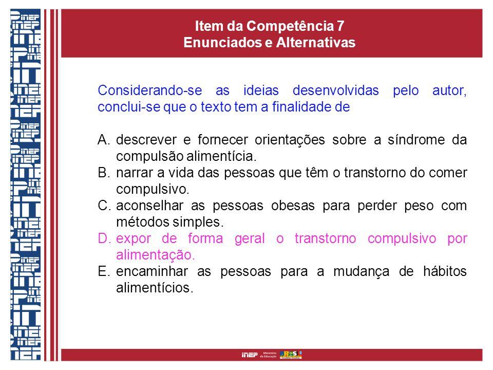 Item da Competência 7 Enunciados e Alternativas Considerando-se as ideias desenvolvidas pelo autor, conclui-se que o texto tem a finalidade de A.descrever e fornecer orientações sobre a síndrome da compulsão alimentícia.