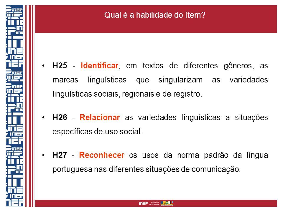 Qual é a habilidade do Item? H25 - Identificar, em textos de diferentes gêneros, as marcas linguísticas que singularizam as variedades linguísticas so
