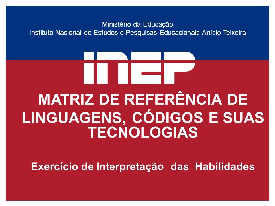 Ministério da Educação Instituto Nacional de Estudos e Pesquisas Educacionais Anísio Teixeira MATRIZ DE REFERÊNCIA DE LINGUAGENS, CÓDIGOS E SUAS TECNOLOGIAS Exercício de Interpretação das Habilidades