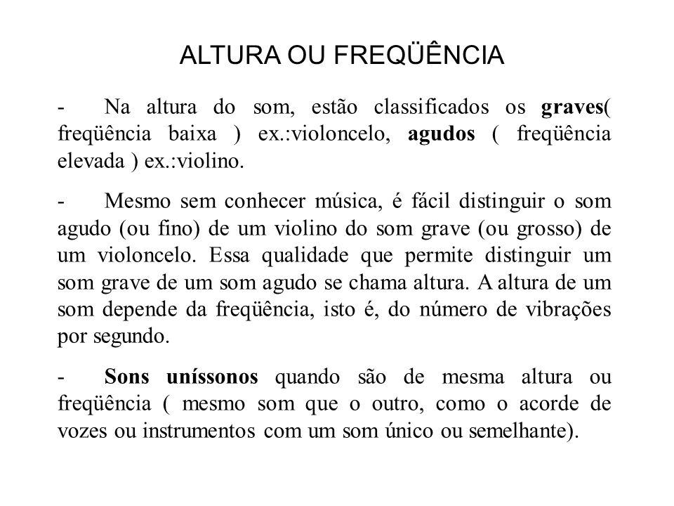 ALTURA OU FREQÜÊNCIA - Na altura do som, estão classificados os graves( freqüência baixa ) ex.:violoncelo, agudos ( freqüência elevada ) ex.:violino.