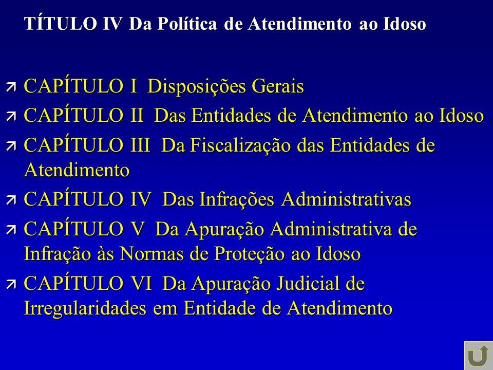 TÍTULO IV Da Política de Atendimento ao Idoso ä CAPÍTULO I Disposições Gerais ä CAPÍTULO II Das Entidades de Atendimento ao Idoso ä CAPÍTULO III Da Fi