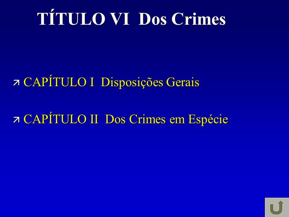 TÍTULO VI Dos Crimes ä CAPÍTULO I Disposições Gerais ä CAPÍTULO II Dos Crimes em Espécie