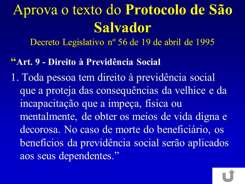 Aprova o texto do Protocolo de São Salvador Decreto Legislativo nº 56 de 19 de abril de 1995 Art. 9 - Direito à Previdência Social 1. Toda pessoa tem