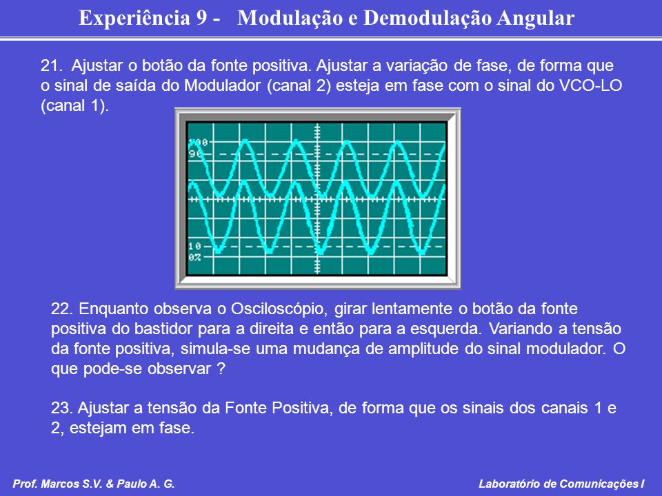 Experiência 9 - Modulação e Demodulação Angular Prof. Marcos S.V. & Paulo A. G. Laboratório de Comunicações I 21. Ajustar o botão da fonte positiva. A