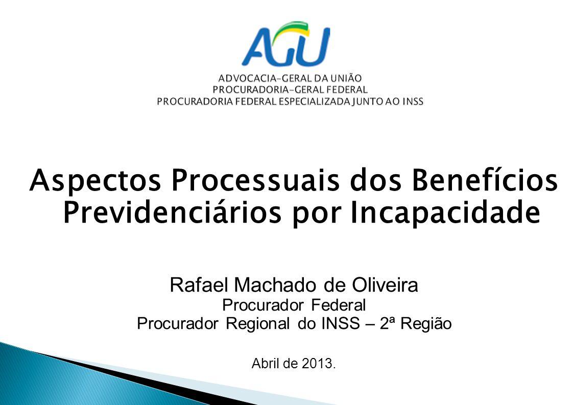 Aspectos Processuais dos Benefícios Previdenciários por Incapacidade Rafael Machado de Oliveira Procurador Federal Procurador Regional do INSS – 2ª Região Abril de 2013.