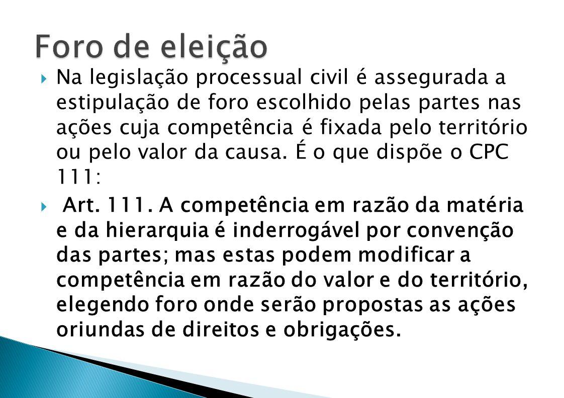 Na legislação processual civil é assegurada a estipulação de foro escolhido pelas partes nas ações cuja competência é fixada pelo território ou pelo valor da causa.