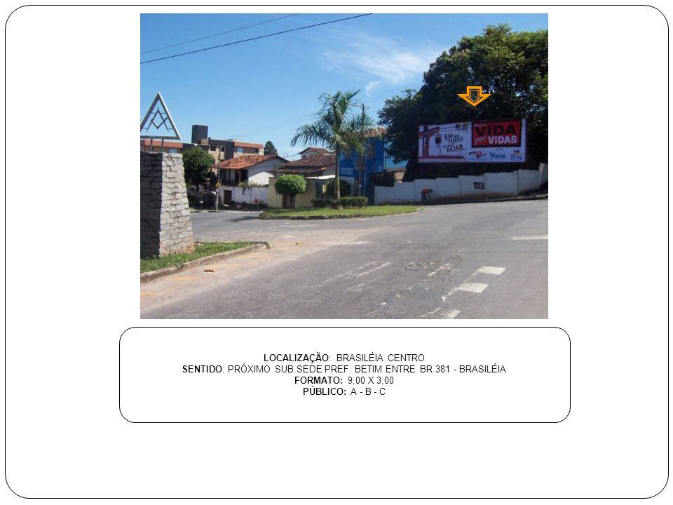 LOCALIZAÇÃO: BRASILÉIA CENTRO SENTIDO: PRÓXIMO SUB.SEDE PREF. BETIM ENTRE BR 381 - BRASILÉIA FORMATO: 9,00 X 3,00 PÚBLICO: A - B - C