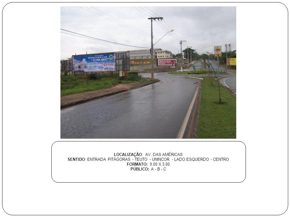 LOCALIZAÇÃO: AV. DAS AMÉRICAS SENTIDO: ENTRADA PITÁGORAS - TEUTO - UNINCOR - LADO ESQUERDO - CENTRO FORMATO: 9,00 X 3,00 PÚBLICO: A - B - C