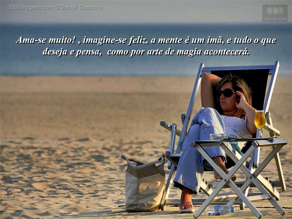 Ama-se muito!, imagine-se feliz, a mente é um imã, e tudo o que deseja e pensa, como por arte de magia acontecerá.