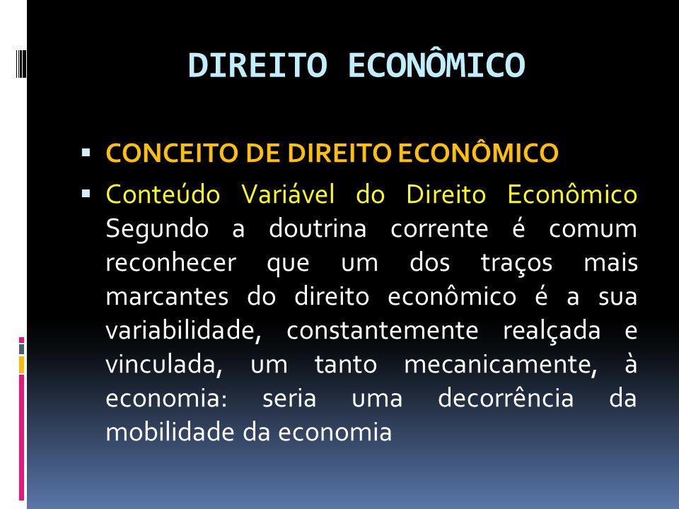 DIREITO ECONÔMICO CONCEITO DE DIREITO ECONÔMICO Conteúdo Variável do Direito Econômico Segundo a doutrina corrente é comum reconhecer que um dos traços mais marcantes do direito econômico é a sua variabilidade, constantemente realçada e vinculada, um tanto mecanicamente, à economia: seria uma decorrência da mobilidade da economia