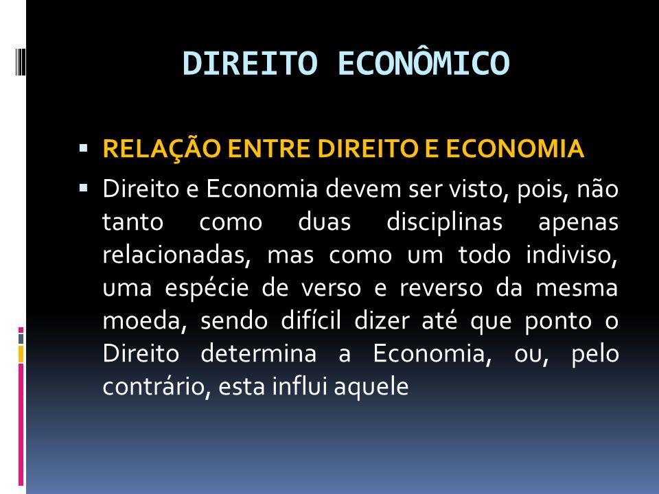 DIREITO ECONÔMICO RELAÇÃO ENTRE DIREITO E ECONOMIA Direito e Economia devem ser visto, pois, não tanto como duas disciplinas apenas relacionadas, mas como um todo indiviso, uma espécie de verso e reverso da mesma moeda, sendo difícil dizer até que ponto o Direito determina a Economia, ou, pelo contrário, esta influi aquele