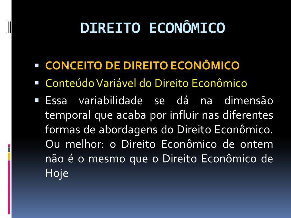 DIREITO ECONÔMICO CONCEITO DE DIREITO ECONÔMICO Conteúdo Variável do Direito Econômico Essa variabilidade se dá na dimensão temporal que acaba por influir nas diferentes formas de abordagens do Direito Econômico.