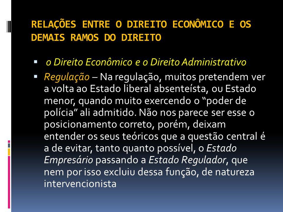 RELAÇÕES ENTRE O DIREITO ECONÔMICO E OS DEMAIS RAMOS DO DIREITO o Direito Econômico e o Direito Administrativo Regulação – Na regulação, muitos preten