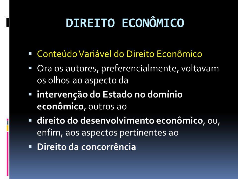DIREITO ECONÔMICO Conteúdo Variável do Direito Econômico Ora os autores, preferencialmente, voltavam os olhos ao aspecto da intervenção do Estado no domínio econômico, outros ao direito do desenvolvimento econômico, ou, enfim, aos aspectos pertinentes ao Direito da concorrência