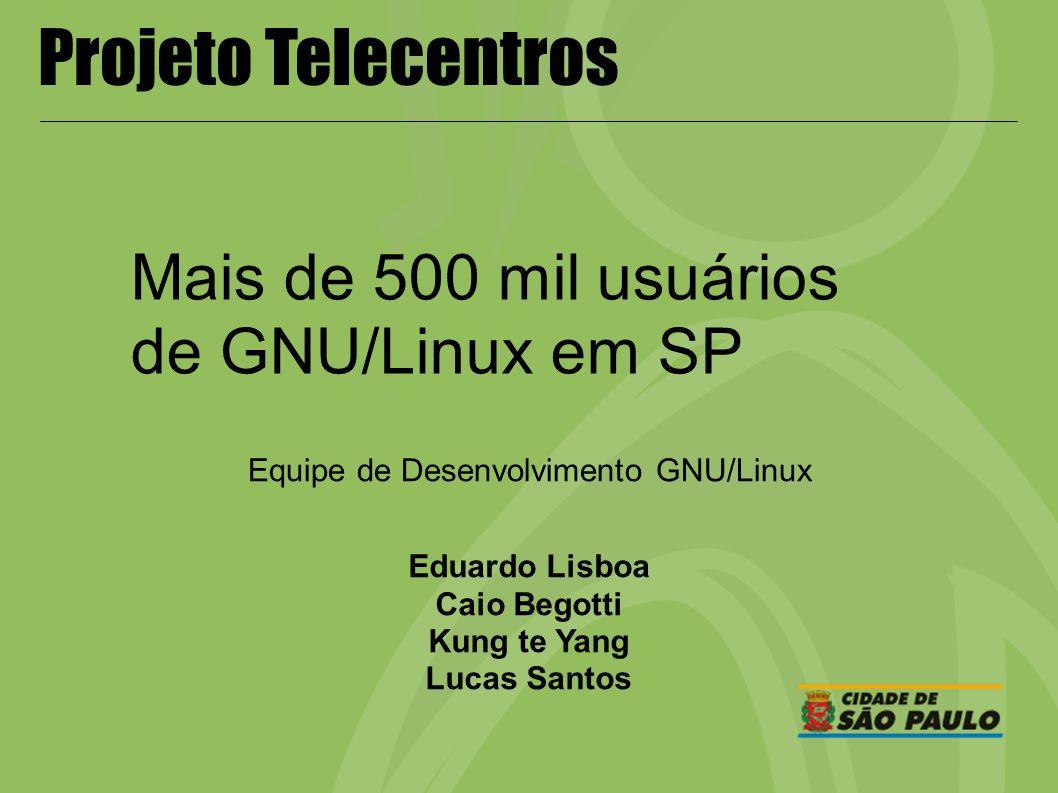 Projeto Telecentros Mais de 500 mil usuários de GNU/Linux em SP Eduardo Lisboa Caio Begotti Kung te Yang Lucas Santos Equipe de Desenvolvimento GNU/Li
