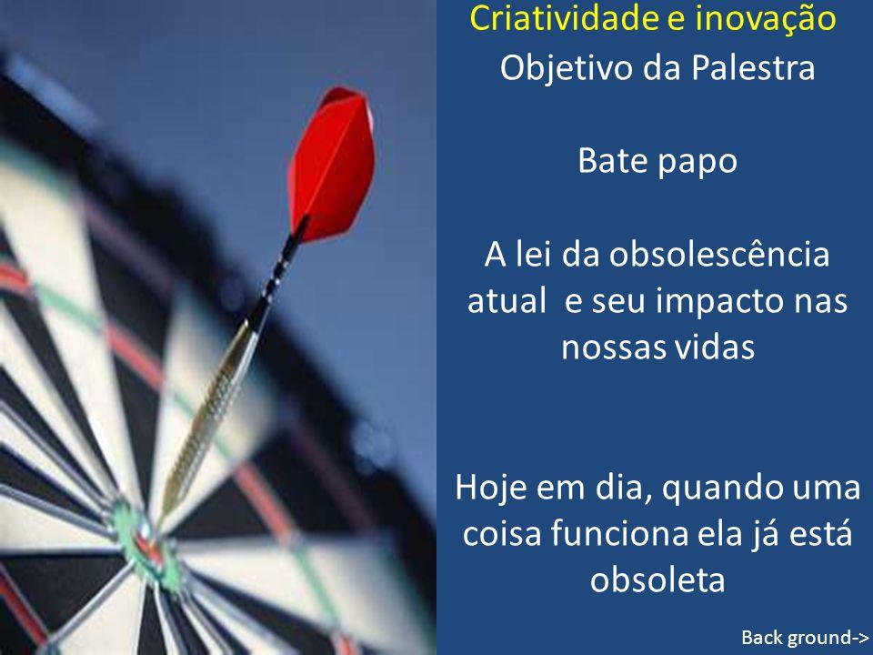 Criatividade e inovação Objetivo da Palestra Bate papo A lei da obsolescência atual e seu impacto nas nossas vidas Hoje em dia, quando uma coisa funci