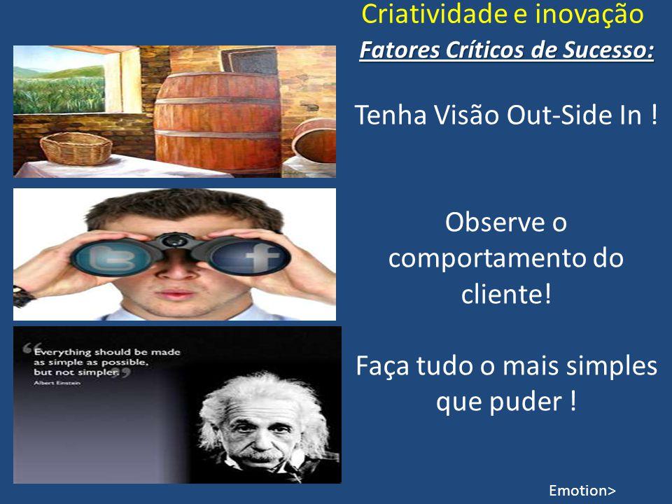 Criatividade e inovação Fatores Críticos de Sucesso: Tenha Visão Out-Side In ! Observe o comportamento do cliente! Faça tudo o mais simples que puder