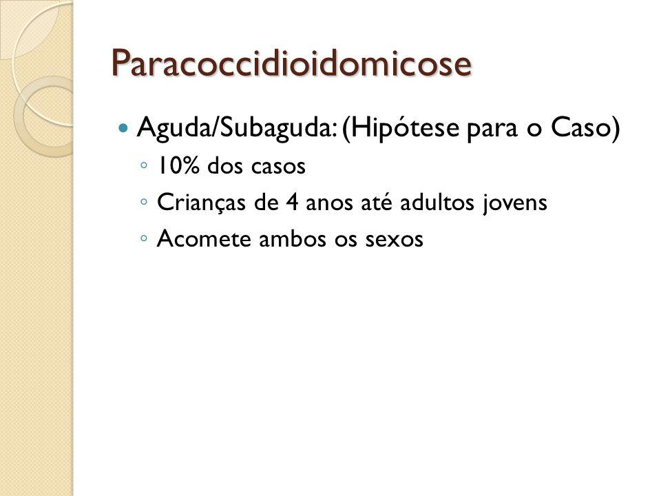 Paracoccidioidomicose Aguda/Subaguda: (Hipótese para o Caso) 10% dos casos Crianças de 4 anos até adultos jovens Acomete ambos os sexos