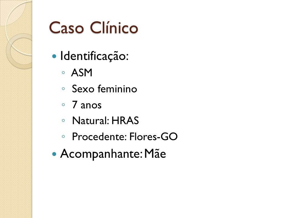 Caso Clínico Identificação: ASM Sexo feminino 7 anos Natural: HRAS Procedente: Flores-GO Acompanhante: Mãe