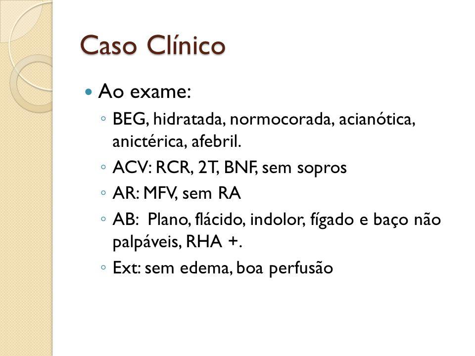 Caso Clínico Ao exame: BEG, hidratada, normocorada, acianótica, anictérica, afebril. ACV: RCR, 2T, BNF, sem sopros AR: MFV, sem RA AB: Plano, flácido,