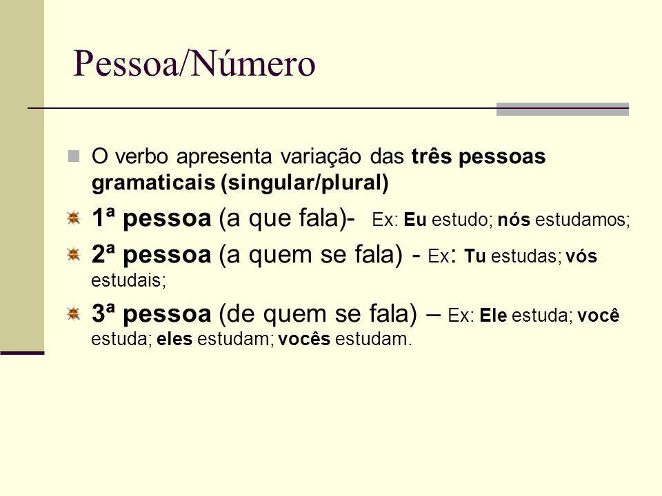 Pessoa/Número O verbo apresenta variação das três pessoas gramaticais (singular/plural) 1ª pessoa (a que fala)- Ex: Eu estudo; nós estudamos; 2ª pesso