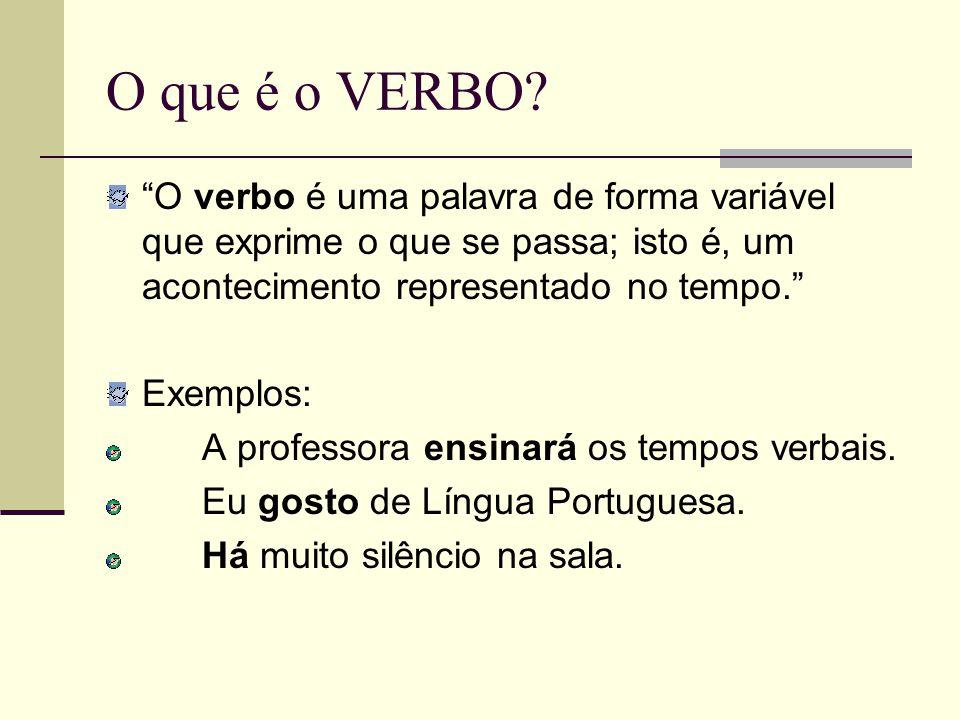 O que é o VERBO? O verbo é uma palavra de forma variável que exprime o que se passa; isto é, um acontecimento representado no tempo. Exemplos: A profe