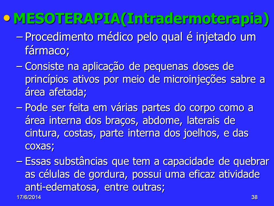 17/6/201438 MESOTERAPIA(Intradermoterapia) MESOTERAPIA(Intradermoterapia) –Procedimento médico pelo qual é injetado um fármaco; –Consiste na aplicação