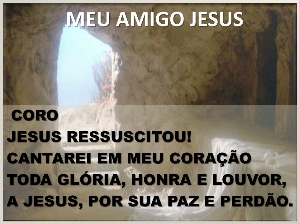 MEU AMIGO JESUS CORO CORO JESUS RESSUSCITOU! CANTAREI EM MEU CORAÇÃO TODA GLÓRIA, HONRA E LOUVOR, A JESUS, POR SUA PAZ E PERDÃO.